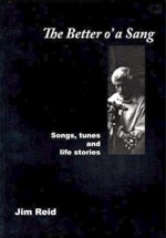 cover image for <mark>Jim</mark> <mark>Reid</mark> - The Better O&#8217; A Sang (Songs, Tunes and Life Stories)
